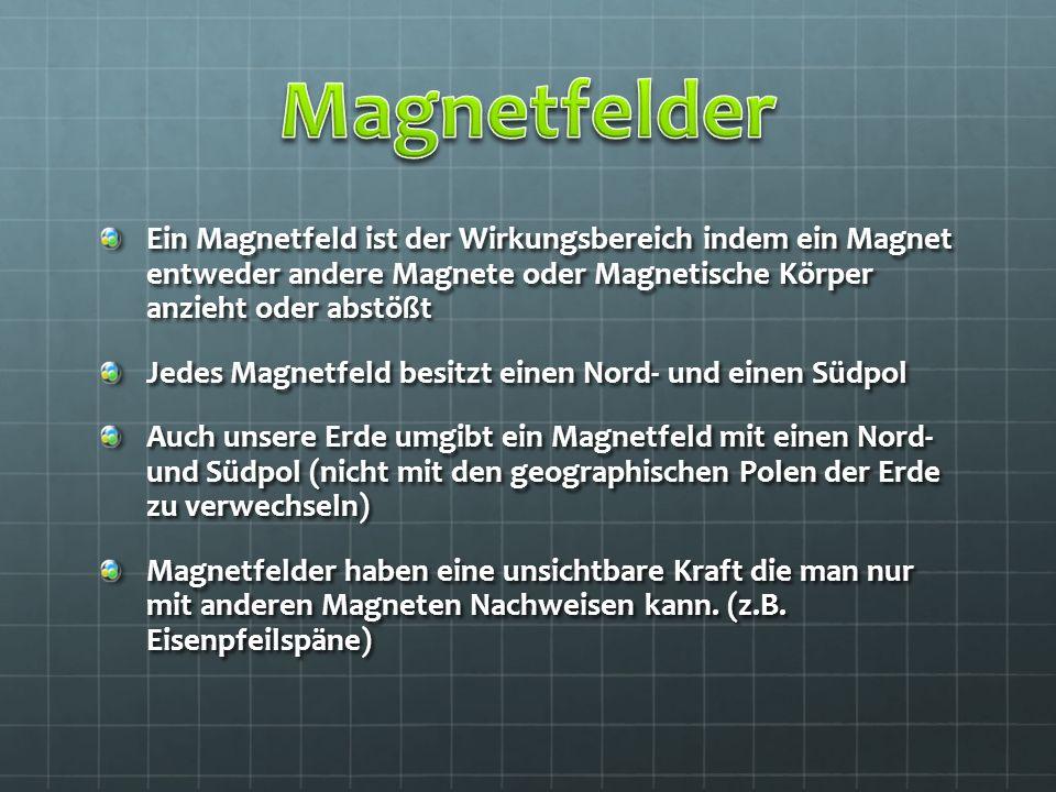 Magnetfelder Ein Magnetfeld ist der Wirkungsbereich indem ein Magnet entweder andere Magnete oder Magnetische Körper anzieht oder abstößt.