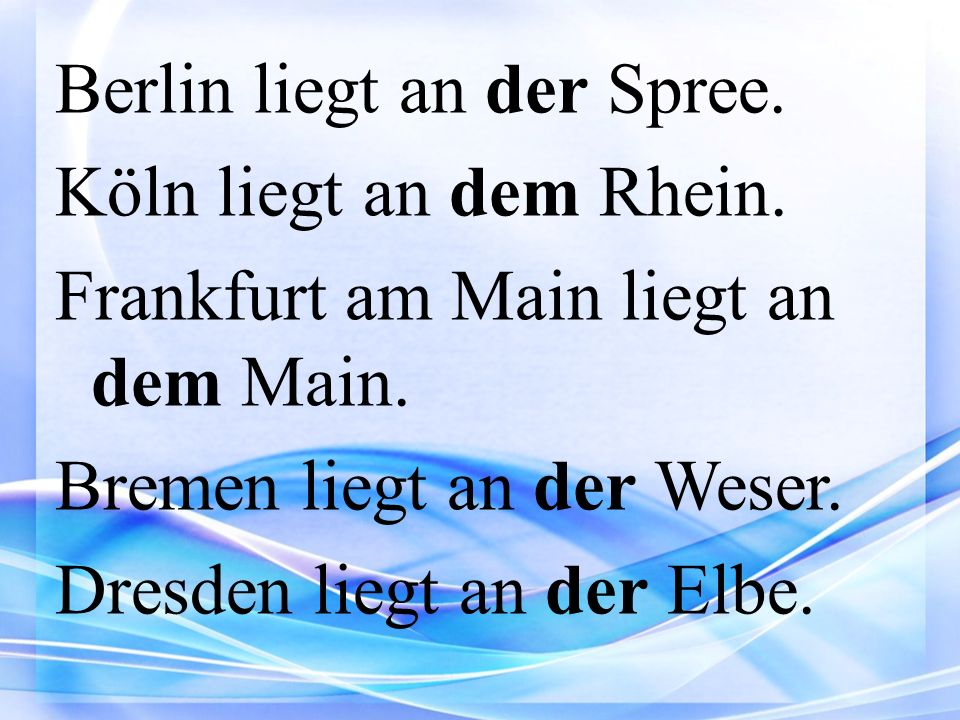 Berlin liegt an der Spree. Köln liegt an dem Rhein