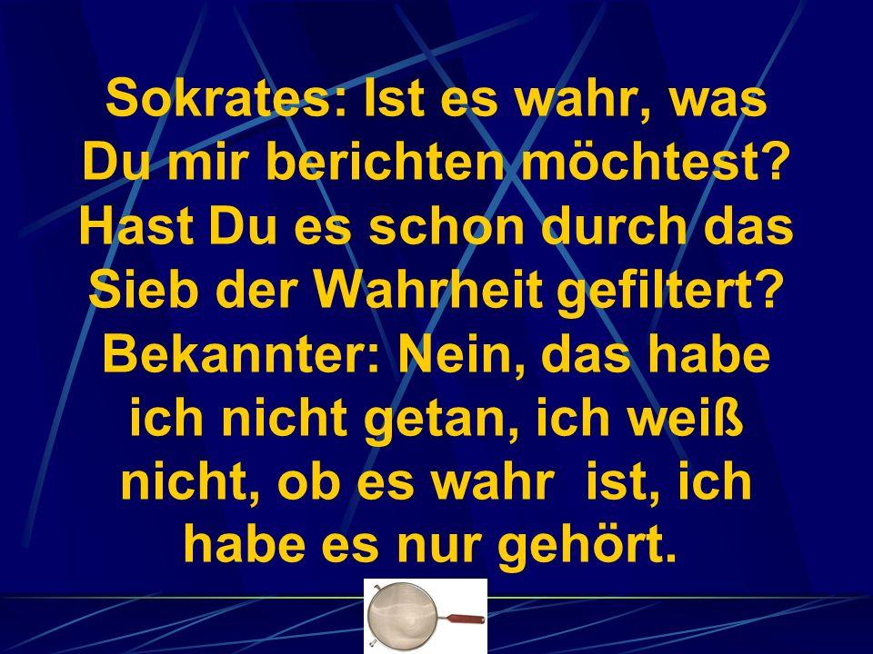 Sokrates: Ist es wahr, was Du mir berichten möchtest