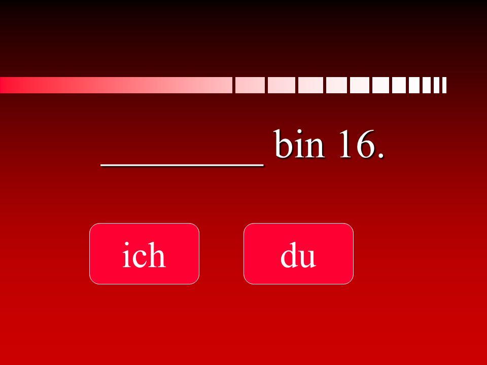 ________ bin 16. ich du