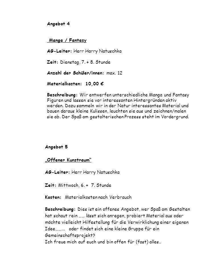 Angebot 4 Manga / Fantasy AG-Leiter: Herr Harry Natuschka Zeit: Dienstag, 7. + 8. Stunde Anzahl der Schüler/innen: max. 12 Materialkosten: 10,00 € Beschreibung: Wir entwerfen unterschiedliche Manga und Fantasy Figuren und lassen sie vor interessanten Hintergründen aktiv werden. Dazu sammeln wir in der Natur interessantes Material und bauen daraus kleine Kulissen, leuchten sie aus und zeichnen/malen sie ab. Der Spaß am gestalterischen Prozess steht im Vordergrund.