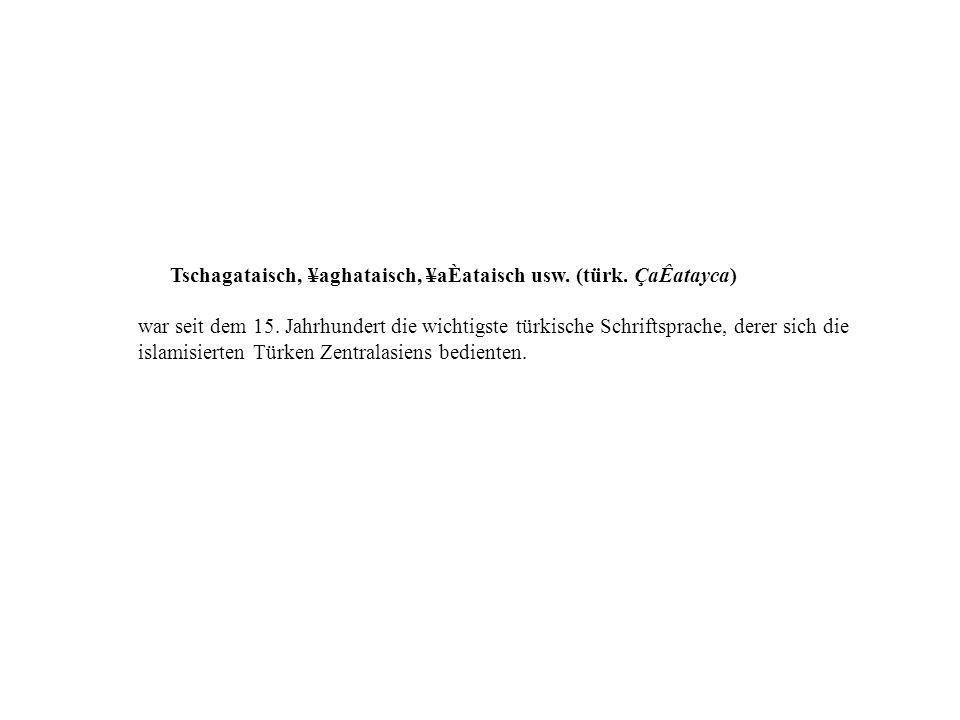 Tschagataisch, ¥aghataisch, ¥aÈataisch usw. (türk. ÇaÊatayca)