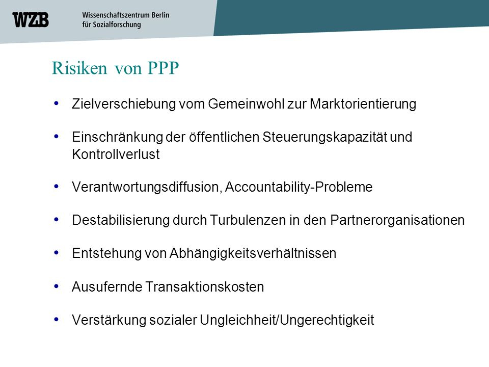 Risiken von PPP • Zielverschiebung vom Gemeinwohl zur Marktorientierung. • Einschränkung der öffentlichen Steuerungskapazität und Kontrollverlust.