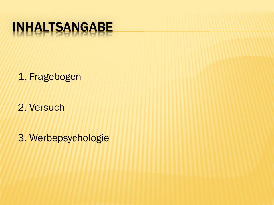 Inhaltsangabe 1. Fragebogen 2. Versuch 3. Werbepsychologie