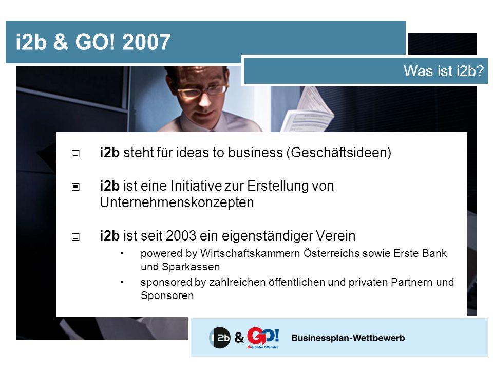 i2b & GO! 2007 Was ist i2b i2b steht für ideas to business (Geschäftsideen) i2b ist eine Initiative zur Erstellung von Unternehmenskonzepten.