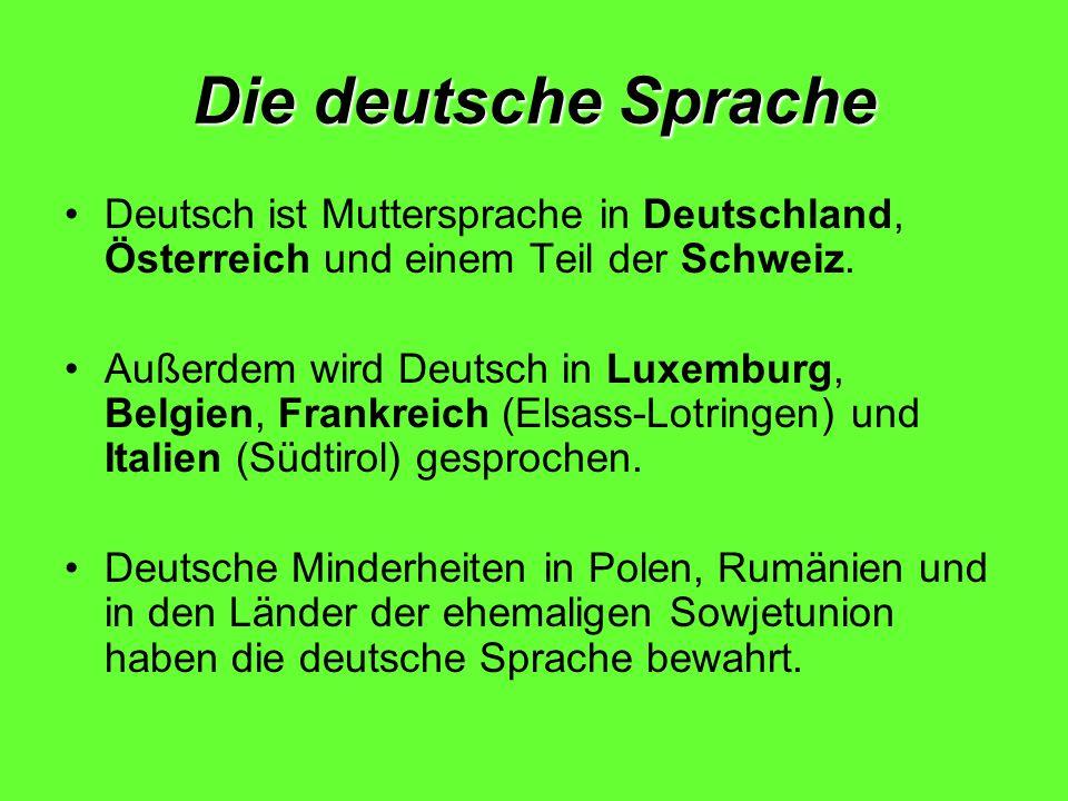 Die deutsche Sprache Deutsch ist Muttersprache in Deutschland, Österreich und einem Teil der Schweiz.