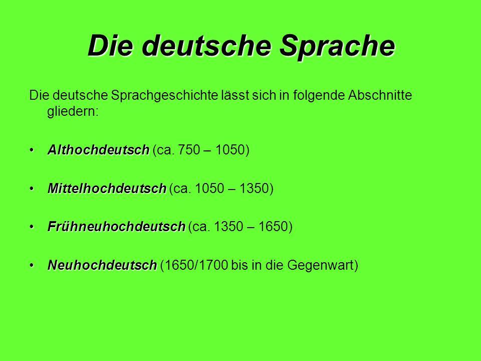 Die deutsche Sprache Die deutsche Sprachgeschichte lässt sich in folgende Abschnitte gliedern: Althochdeutsch (ca. 750 – 1050)