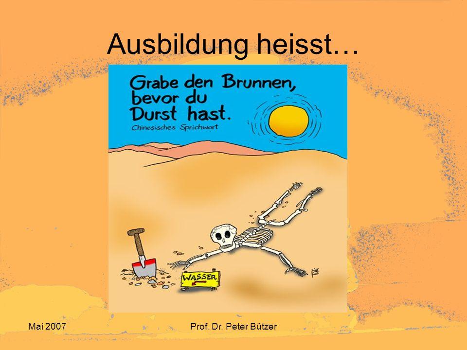 Ausbildung heisst… Mai 2007 Prof. Dr. Peter Bützer