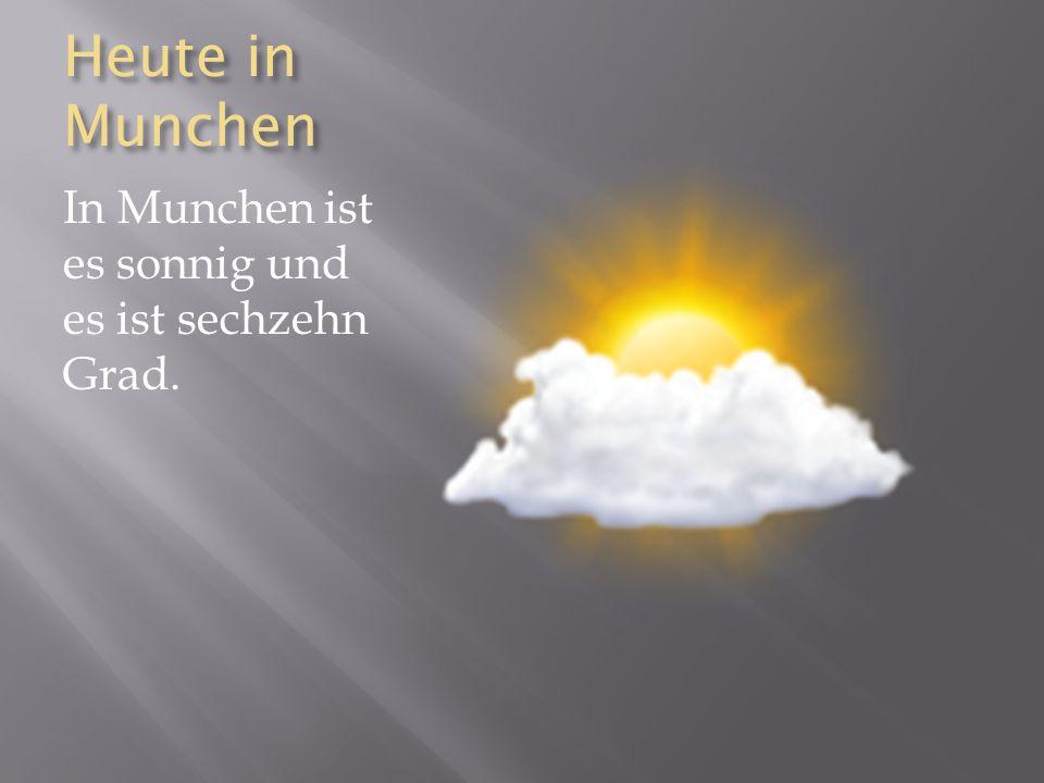 Heute in Munchen In Munchen ist es sonnig und es ist sechzehn Grad.