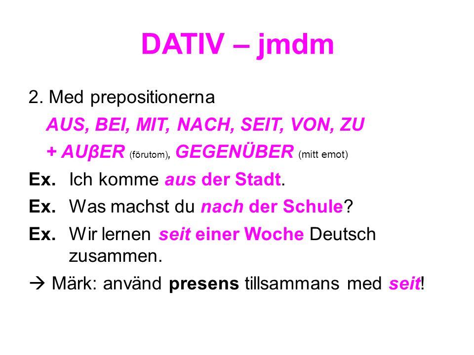 DATIV – jmdm 2. Med prepositionerna AUS, BEI, MIT, NACH, SEIT, VON, ZU