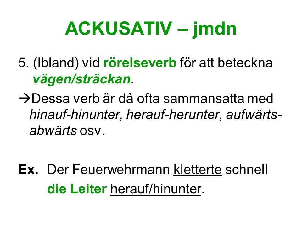 ACKUSATIV – jmdn 5. (Ibland) vid rörelseverb för att beteckna vägen/sträckan.
