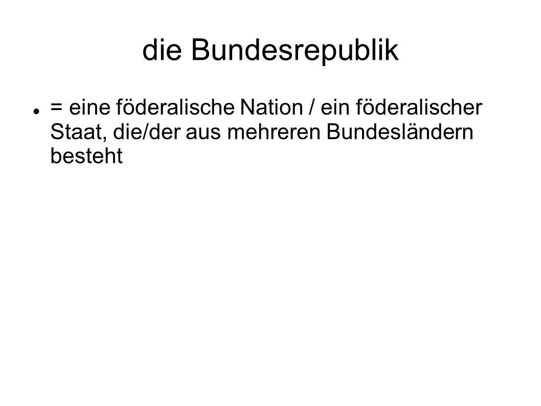 die Bundesrepublik = eine föderalische Nation / ein föderalischer Staat, die/der aus mehreren Bundesländern besteht.