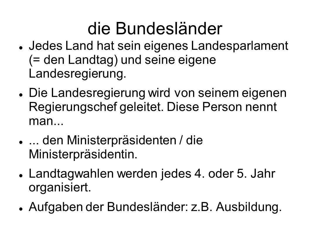 die Bundesländer Jedes Land hat sein eigenes Landesparlament (= den Landtag) und seine eigene Landesregierung.