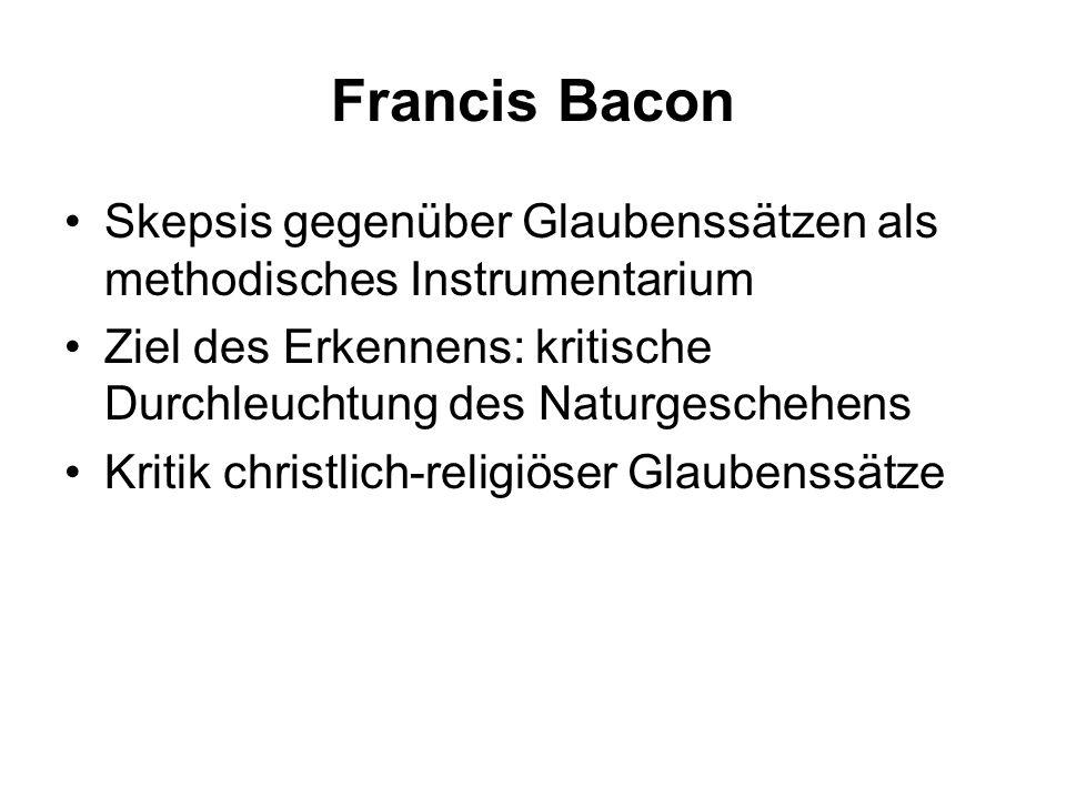 Francis Bacon Skepsis gegenüber Glaubenssätzen als methodisches Instrumentarium. Ziel des Erkennens: kritische Durchleuchtung des Naturgeschehens.