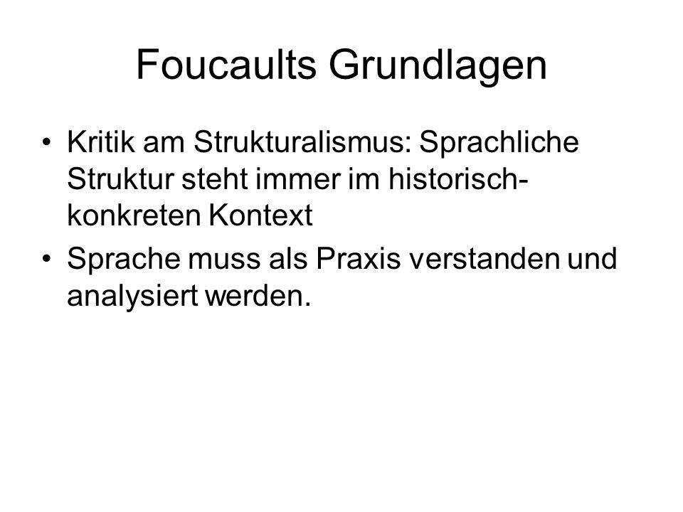 Foucaults Grundlagen Kritik am Strukturalismus: Sprachliche Struktur steht immer im historisch-konkreten Kontext.