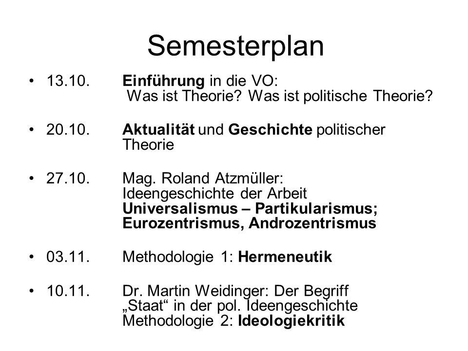 Semesterplan 13.10. Einführung in die VO: Was ist Theorie Was ist politische Theorie 20.10. Aktualität und Geschichte politischer Theorie.