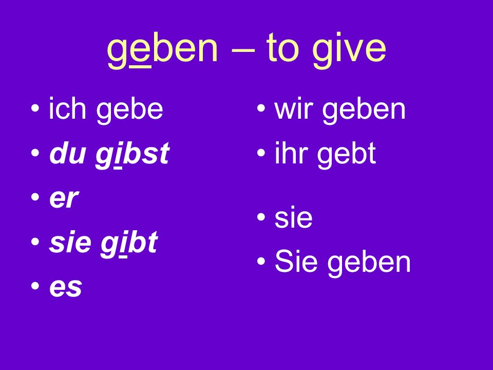 geben – to give ich gebe du gibst er sie gibt es wir geben ihr gebt