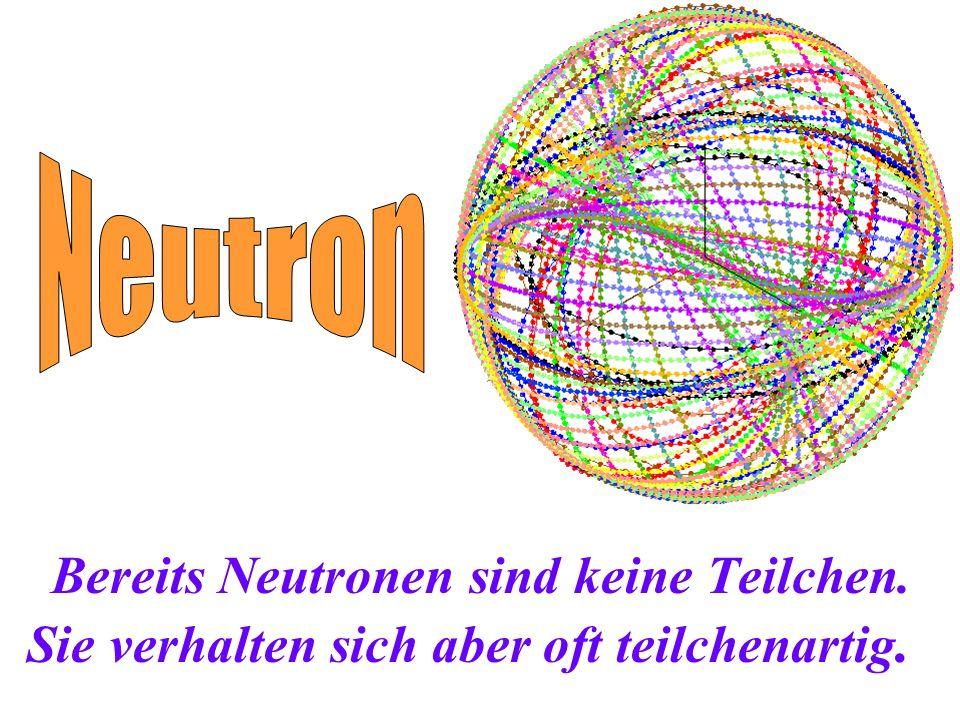 Neutron Bereits Neutronen sind keine Teilchen. Sie verhalten sich aber oft teilchenartig.