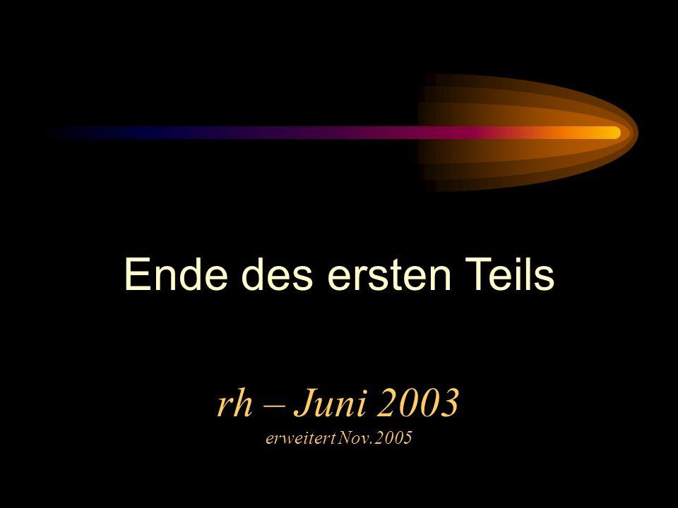 Ende des ersten Teils Und wieder zur rh – Juni 2003 erweitert Nov.2005