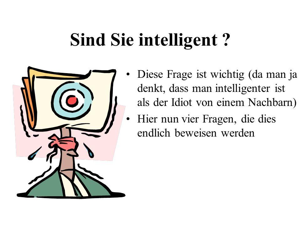Sind Sie intelligent Diese Frage ist wichtig (da man ja denkt, dass man intelligenter ist als der Idiot von einem Nachbarn)