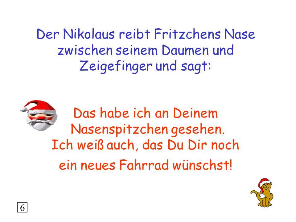 Der Nikolaus reibt Fritzchens Nase zwischen seinem Daumen und Zeigefinger und sagt: Das habe ich an Deinem Nasenspitzchen gesehen. Ich weiß auch, das Du Dir noch ein neues Fahrrad wünschst!