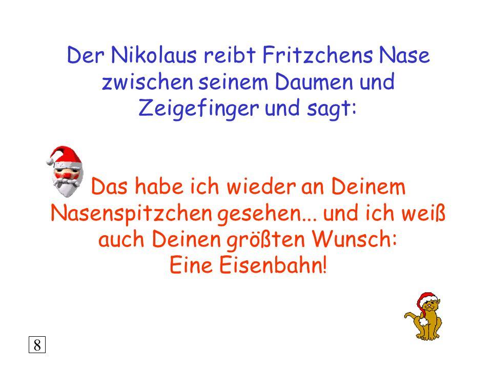 Der Nikolaus reibt Fritzchens Nase zwischen seinem Daumen und Zeigefinger und sagt: Das habe ich wieder an Deinem Nasenspitzchen gesehen... und ich weiß auch Deinen größten Wunsch: Eine Eisenbahn!