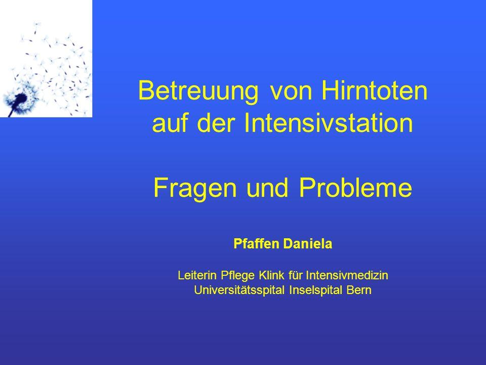 Betreuung von Hirntoten auf der Intensivstation Fragen und Probleme Pfaffen Daniela Leiterin Pflege Klink für Intensivmedizin Universitätsspital Inselspital Bern