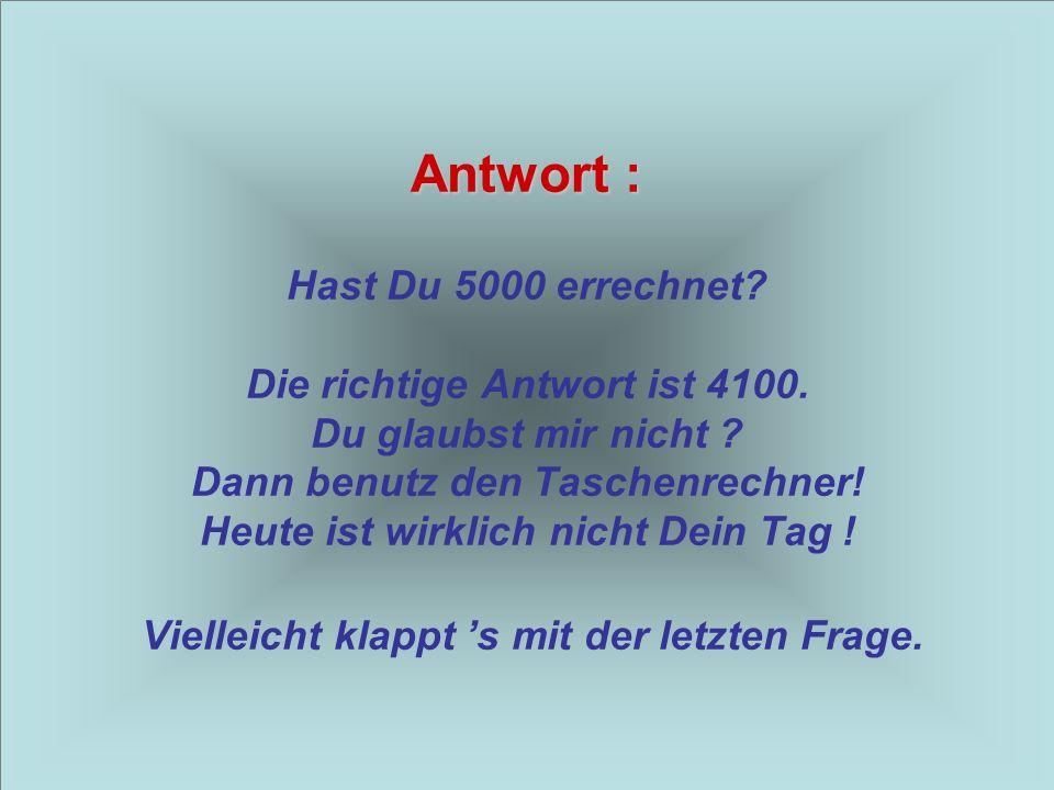 Antwort : Hast Du 5000 errechnet. Die richtige Antwort ist 4100