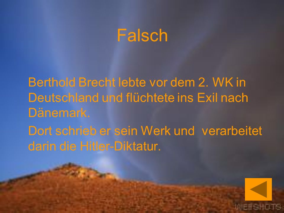 Falsch Berthold Brecht lebte vor dem 2. WK in Deutschland und flüchtete ins Exil nach Dänemark.