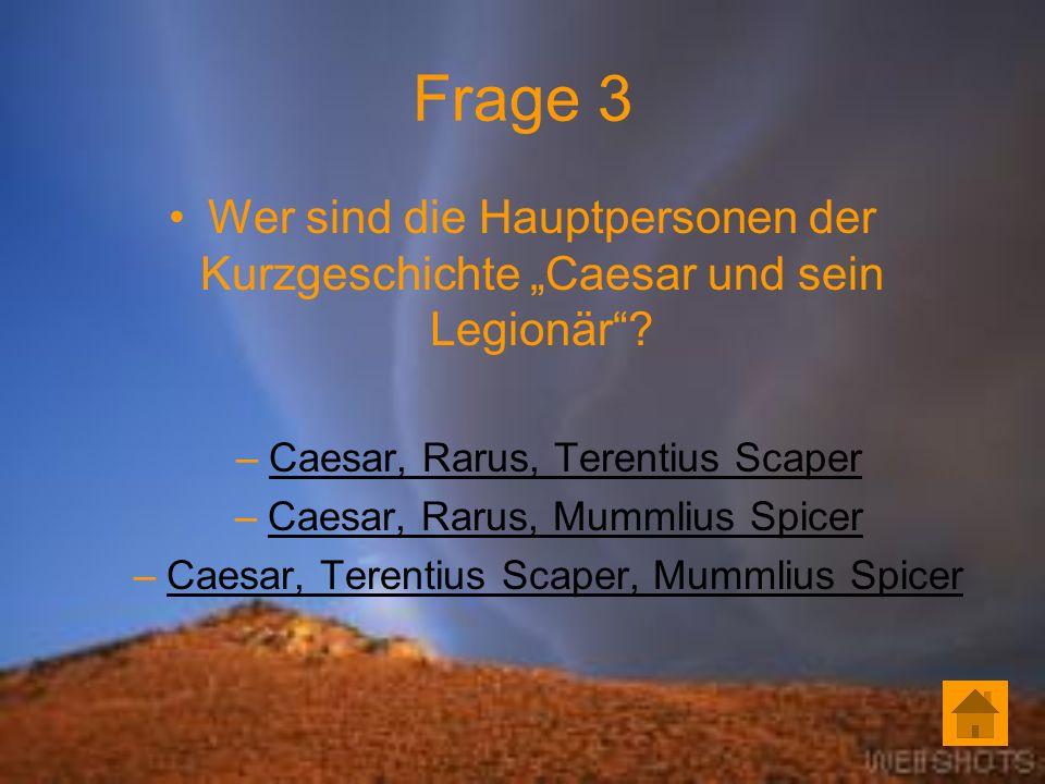 """Frage 3 Wer sind die Hauptpersonen der Kurzgeschichte """"Caesar und sein Legionär Caesar, Rarus, Terentius Scaper."""