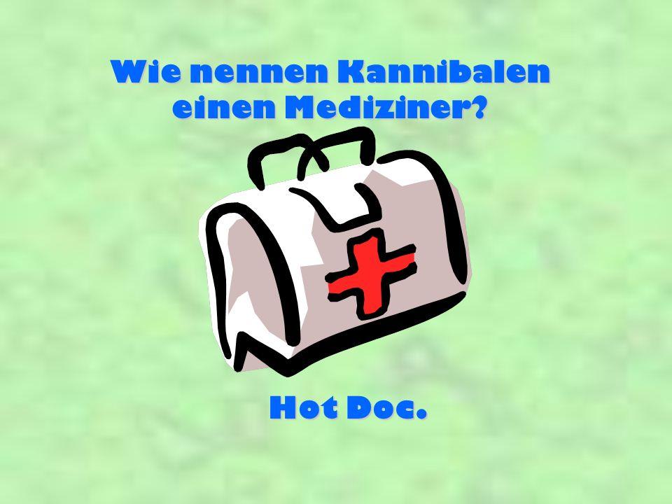 Wie nennen Kannibalen einen Mediziner Hot Doc.