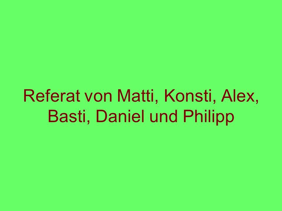 Referat von Matti, Konsti, Alex, Basti, Daniel und Philipp