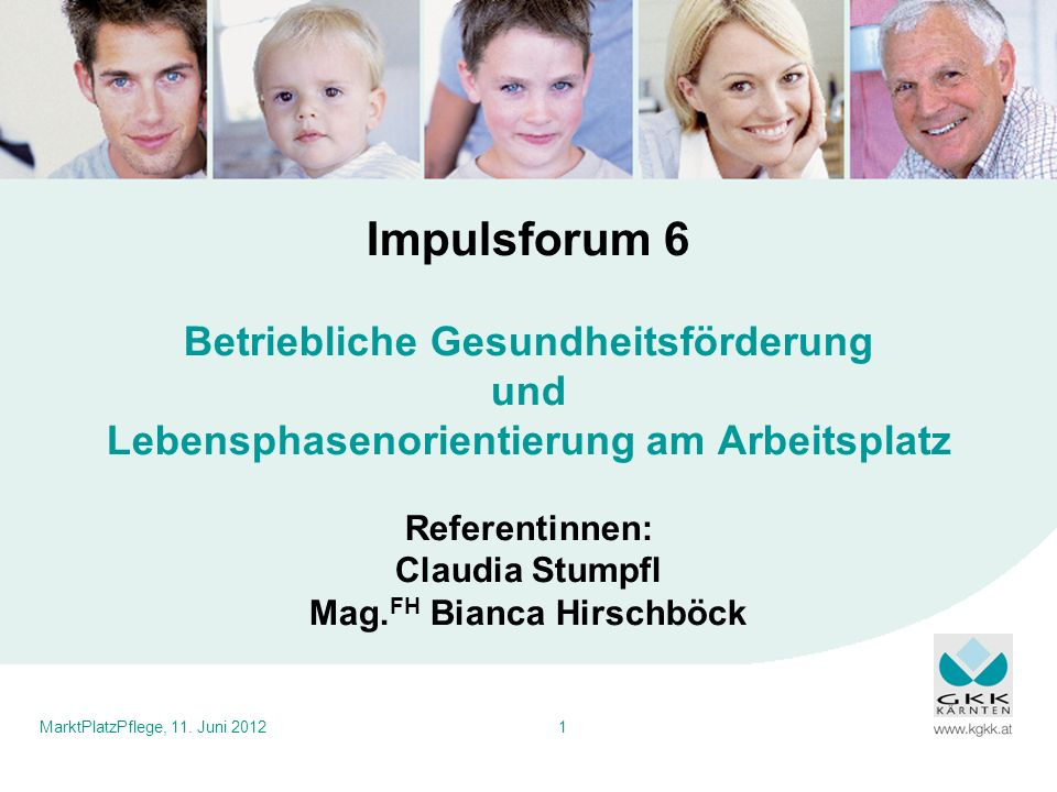 Impulsforum 6 Betriebliche Gesundheitsförderung und Lebensphasenorientierung am Arbeitsplatz Referentinnen: Claudia Stumpfl Mag.FH Bianca Hirschböck