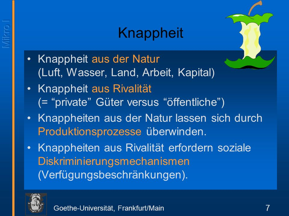 Knappheit Knappheit aus der Natur (Luft, Wasser, Land, Arbeit, Kapital) Knappheit aus Rivalität (= private Güter versus öffentliche )