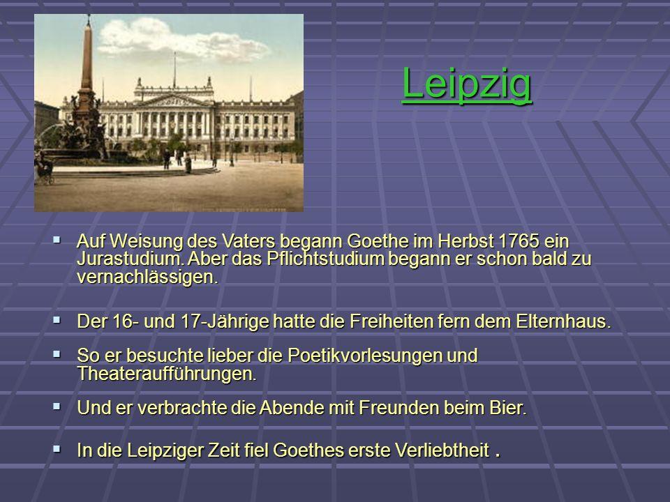 Leipzig Auf Weisung des Vaters begann Goethe im Herbst 1765 ein Jurastudium. Aber das Pflichtstudium begann er schon bald zu vernachlässigen.