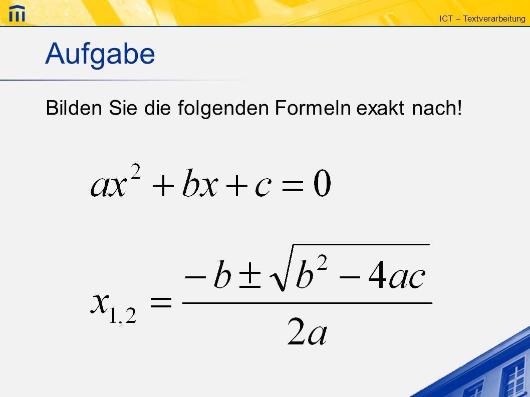 Aufgabe Bilden Sie die folgenden Formeln exakt nach!