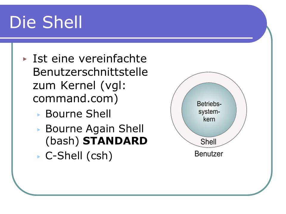 Die Shell Ist eine vereinfachte Benutzerschnittstelle zum Kernel (vgl: command.com) Bourne Shell. Bourne Again Shell (bash) STANDARD.