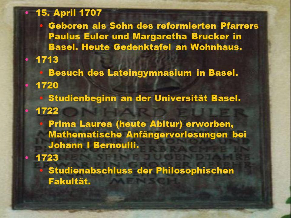 15. April 1707 Geboren als Sohn des reformierten Pfarrers Paulus Euler und Margaretha Brucker in Basel. Heute Gedenktafel an Wohnhaus.