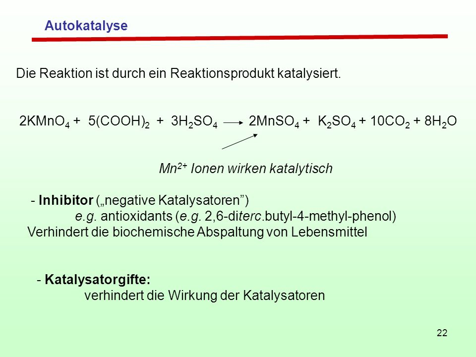Autokatalyse Die Reaktion ist durch ein Reaktionsprodukt katalysiert. 2KMnO4 + 5(COOH)2 + 3H2SO4 2MnSO4 + K2SO4 + 10CO2 + 8H2O.