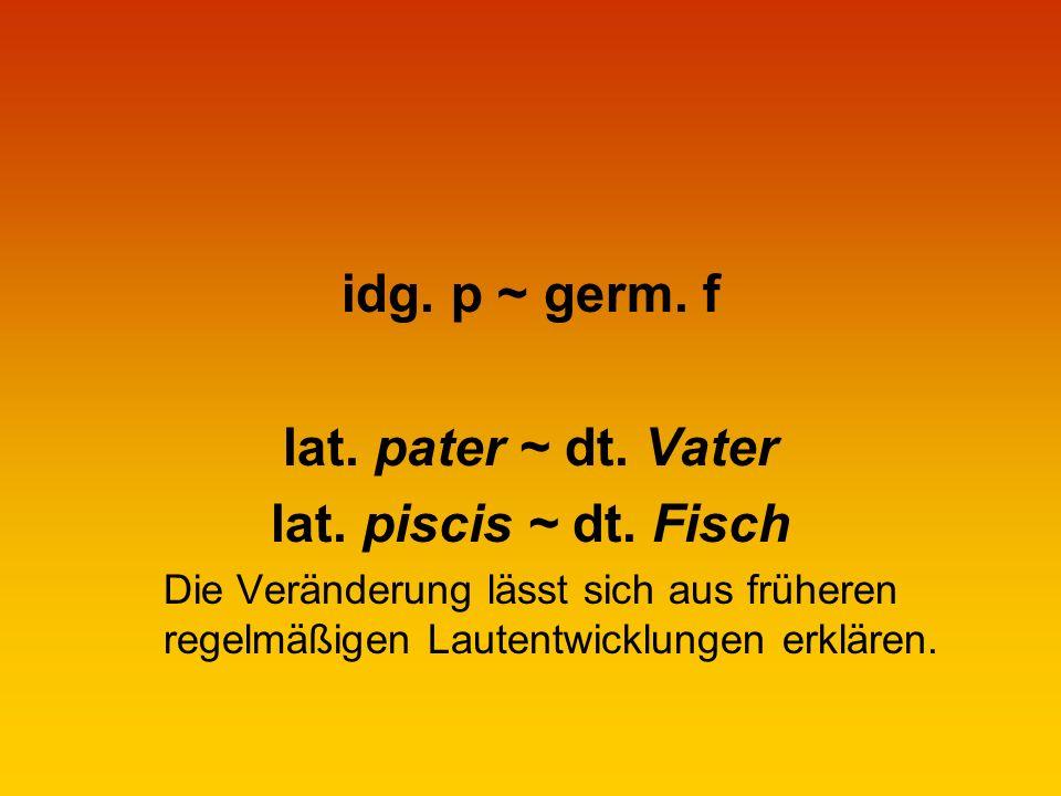 idg. p ~ germ. f lat. pater ~ dt. Vater lat. piscis ~ dt. Fisch