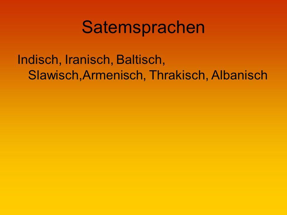 Satemsprachen Indisch, Iranisch, Baltisch, Slawisch,Armenisch, Thrakisch, Albanisch