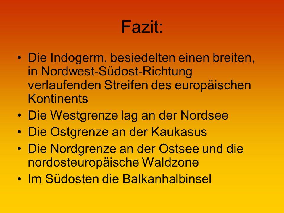 Fazit: Die Indogerm. besiedelten einen breiten, in Nordwest-Südost-Richtung verlaufenden Streifen des europäischen Kontinents.