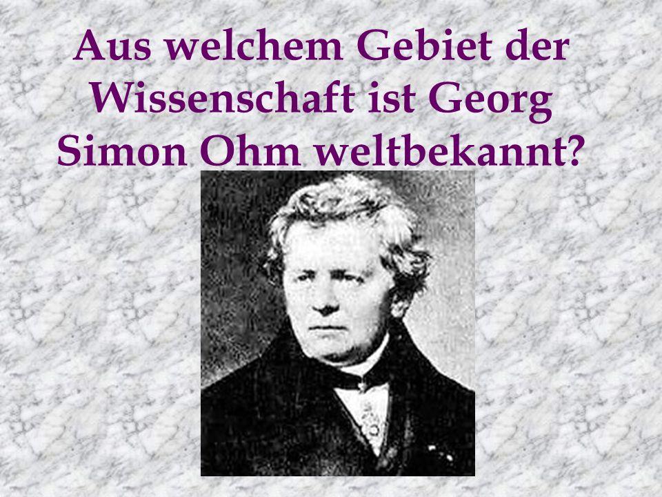 Aus welchem Gebiet der Wissenschaft ist Georg Simon Ohm weltbekannt