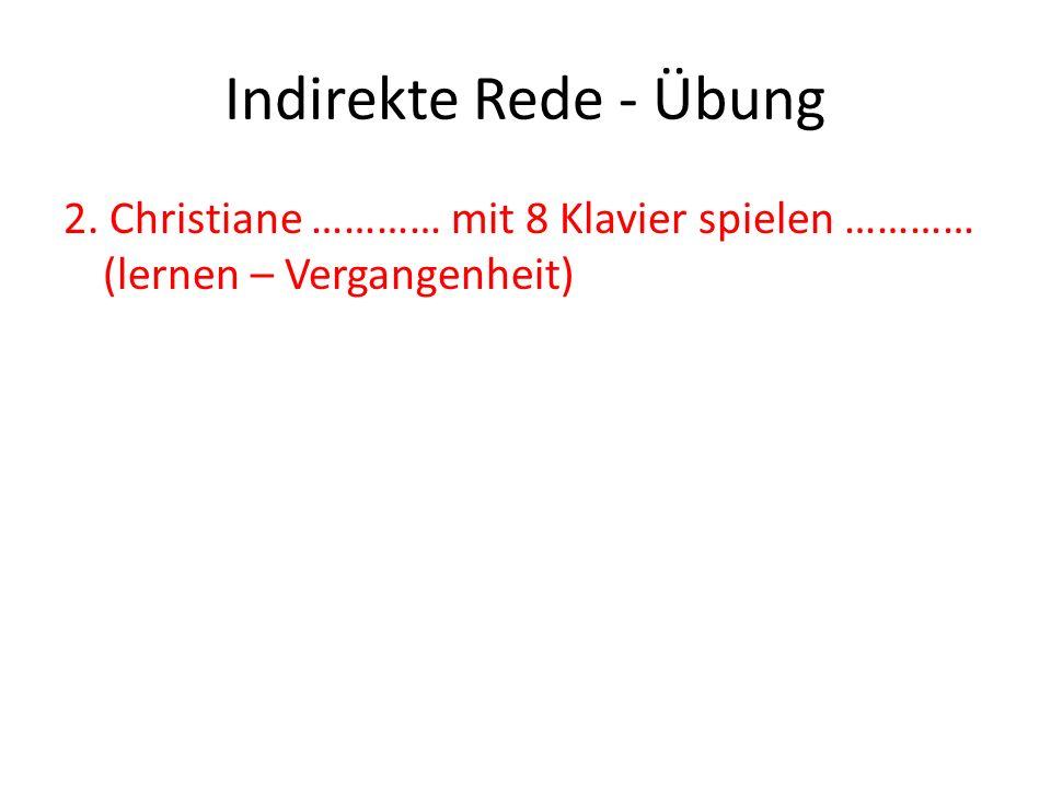 Indirekte Rede - Übung 2. Christiane ………… mit 8 Klavier spielen ………… (lernen – Vergangenheit)