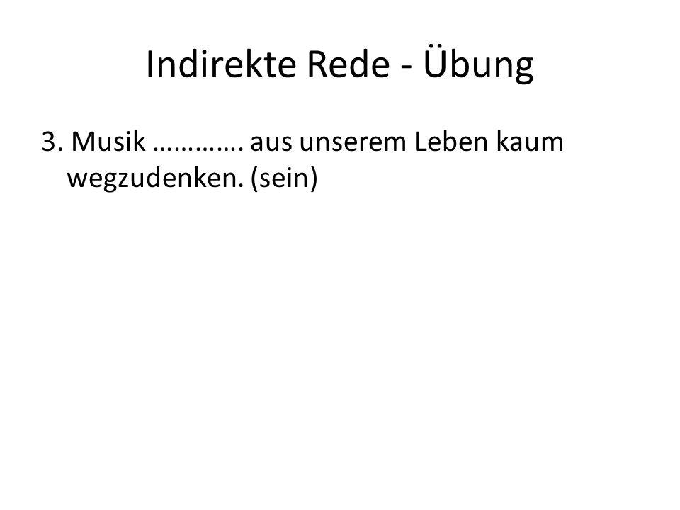 Indirekte Rede - Übung 3. Musik …………. aus unserem Leben kaum wegzudenken. (sein)