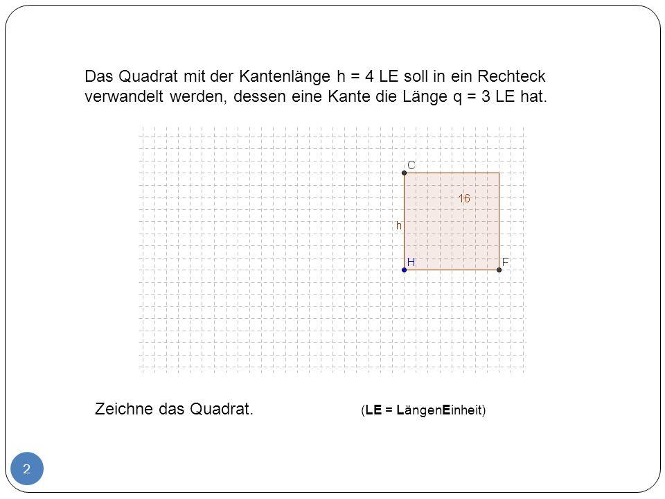 Das Quadrat mit der Kantenlänge h = 4 LE soll in ein Rechteck verwandelt werden, dessen eine Kante die Länge q = 3 LE hat.