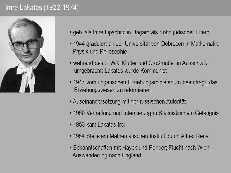 Imre Lakatos (1922-1974) geb. als Imre Lipschitz in Ungarn als Sohn jüdischer Eltern. 1944 graduiert an der Universität von Debrecen in Mathematik,