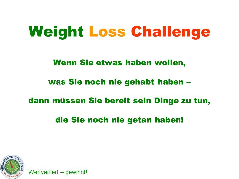 Weight Loss Challenge Wenn Sie etwas haben wollen, was Sie noch nie gehabt haben – dann müssen Sie bereit sein Dinge zu tun, die Sie noch nie getan haben!