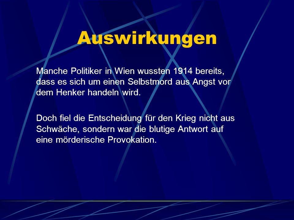 Auswirkungen Manche Politiker in Wien wussten 1914 bereits, dass es sich um einen Selbstmord aus Angst vor dem Henker handeln wird.