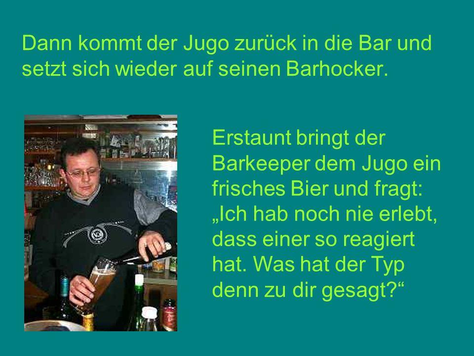 Dann kommt der Jugo zurück in die Bar und setzt sich wieder auf seinen Barhocker.